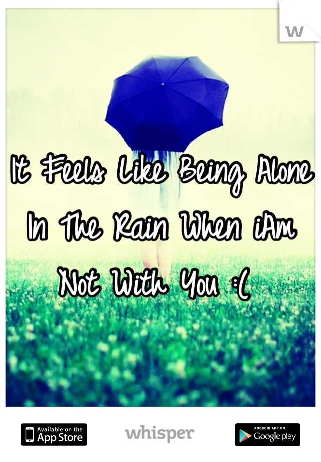 It Feels Like Being Alone In The Rain When iAm Not With You :(