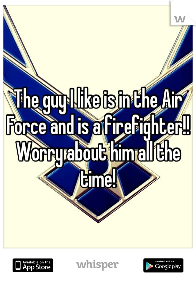 The guy I like is in the Air Force and is a firefighter!! Worry about him all the time!