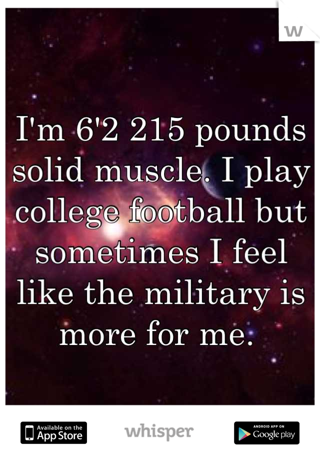 I'm 6'2 215 pounds solid muscle. I play college football but sometimes I feel like the military is more for me.