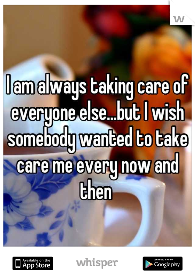 I am always taking care of everyone else...but I wish somebody wanted to take care me every now and then