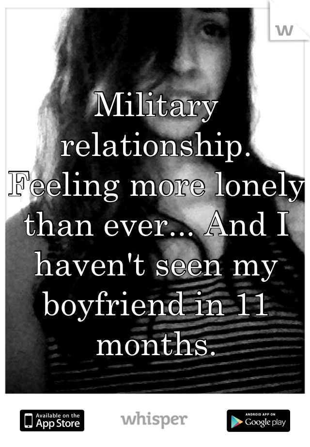 Military relationship. Feeling more lonely than ever... And I haven't seen my boyfriend in 11 months.