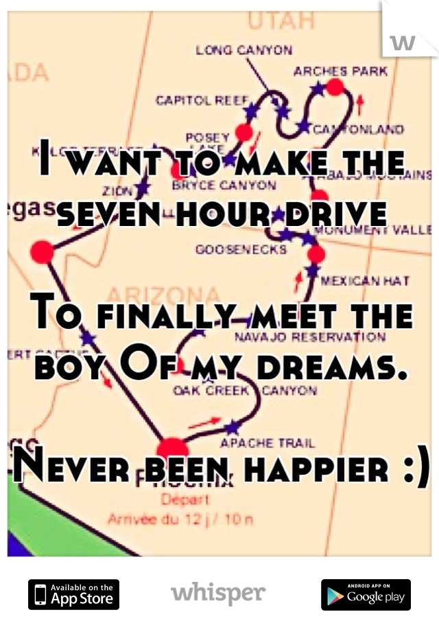 I want to make the seven hour drive   To finally meet the boy Of my dreams.   Never been happier :)