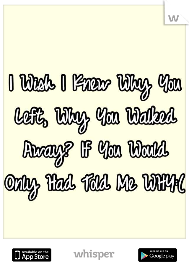 I Wish I Knew Why You Left, Why You Walked Away? If You Would Only Had Told Me WHY:(