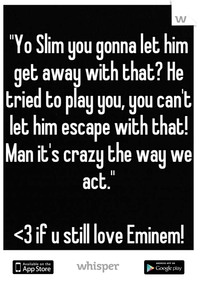 """""""Yo Slim you gonna let him get away with that? He tried to play you, you can't let him escape with that! Man it's crazy the way we act.""""  <3 if u still love Eminem!"""
