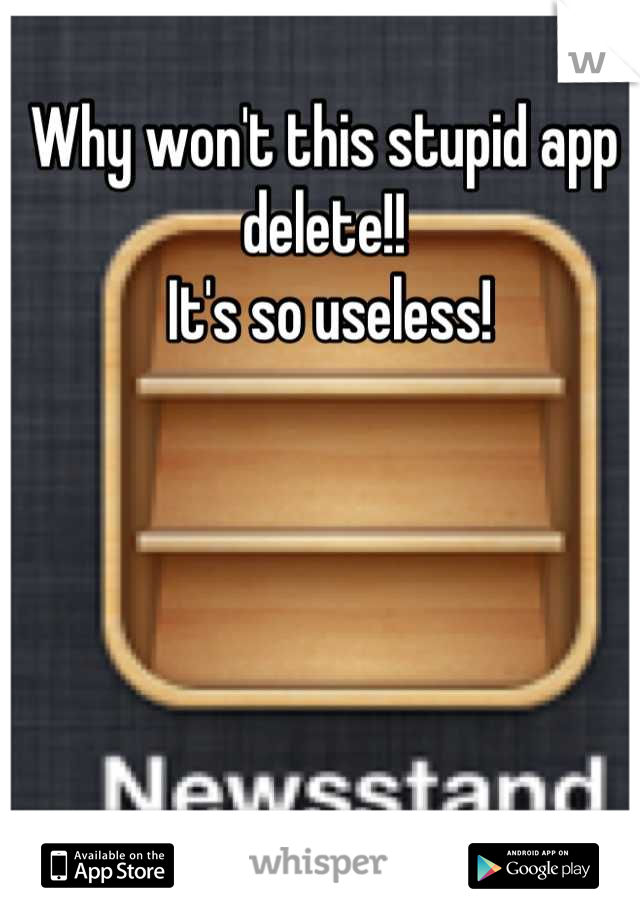 Why won't this stupid app delete!!  It's so useless!