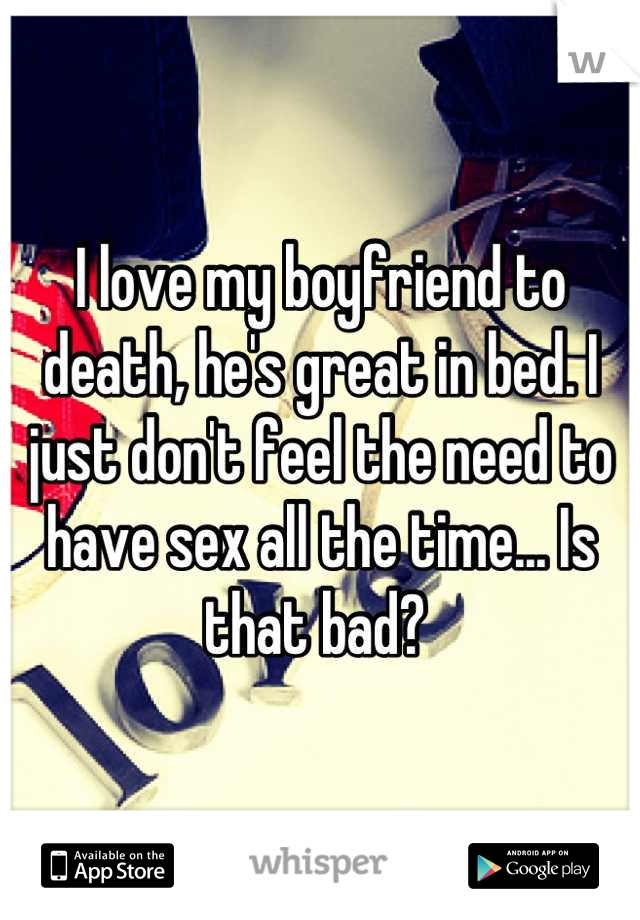 I love my boyfriend to death, he's great in bed. I just don't feel the need to have sex all the time... Is that bad?