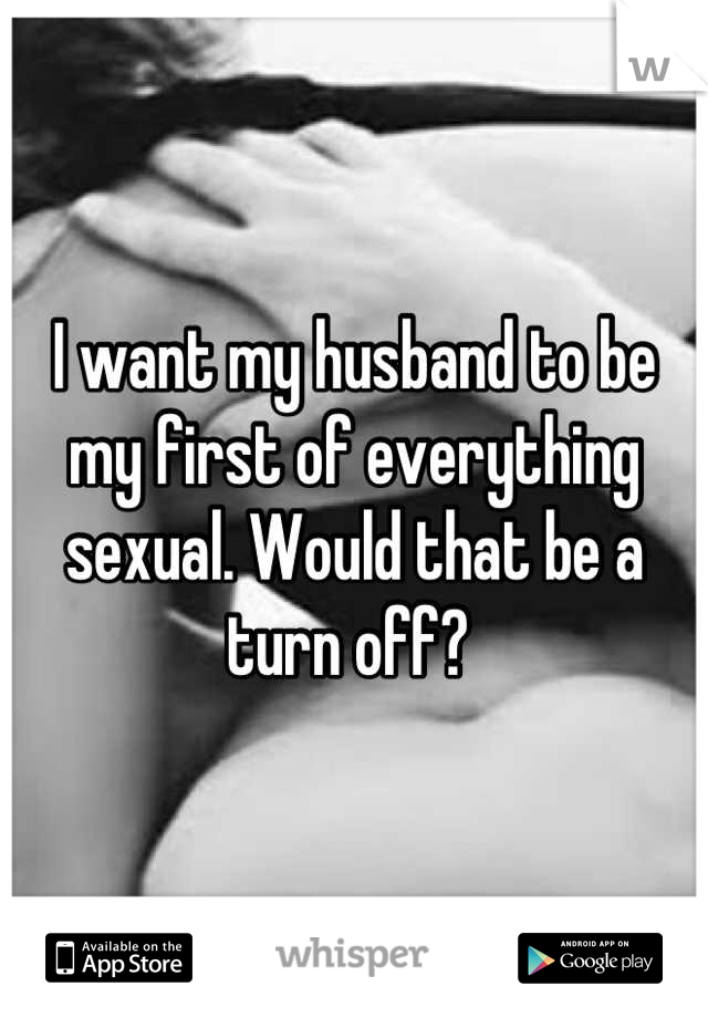 I want my husband to be my first of everything sexual. Would that be a turn off?