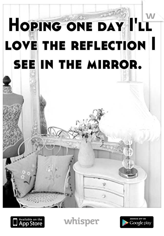 Hoping one day I'll love the reflection I see in the mirror.