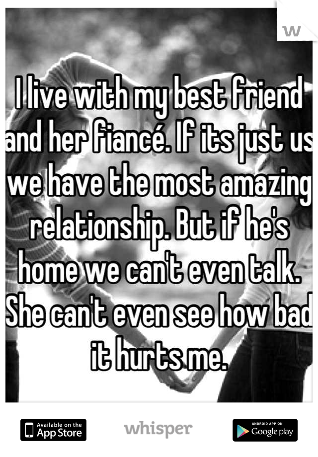 I live with my best friend and her fiancé. If its just us we have the most amazing relationship. But if he's home we can't even talk. She can't even see how bad it hurts me.