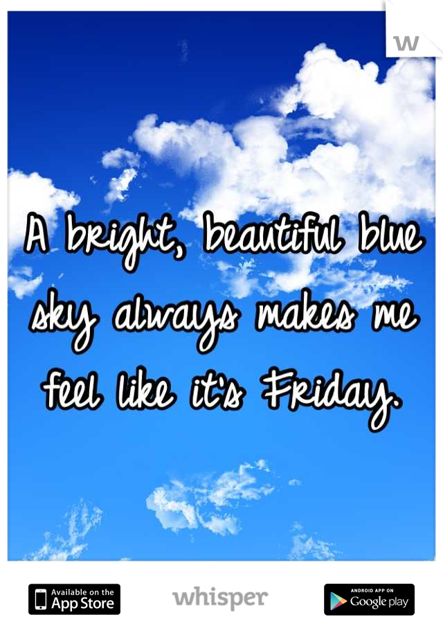 A bright, beautiful blue sky always makes me feel like it's Friday.