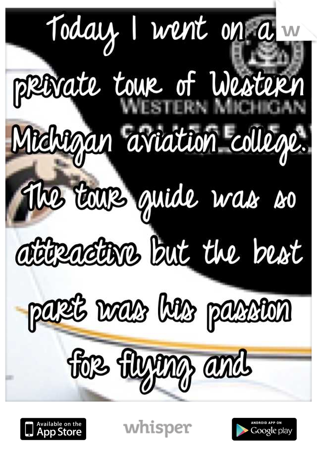 Today I went on a private tour of Western Michigan aviation college. The tour guide was so attractive but the best part was his passion for flying and intelligence.