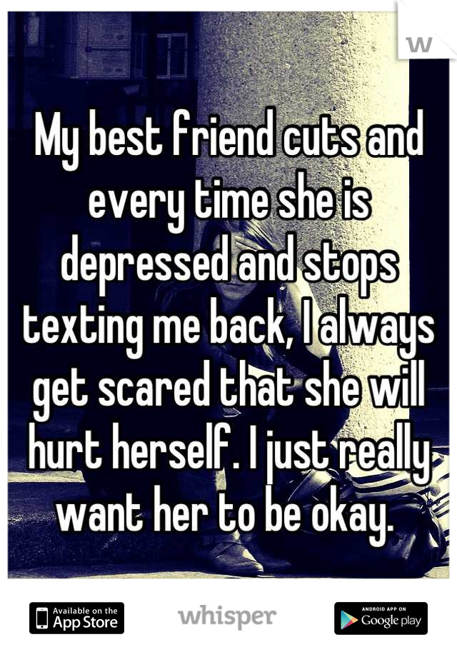 My best friend cuts and every time she is depressed and stops texting me back, I always get scared that she will hurt herself. I just really want her to be okay.