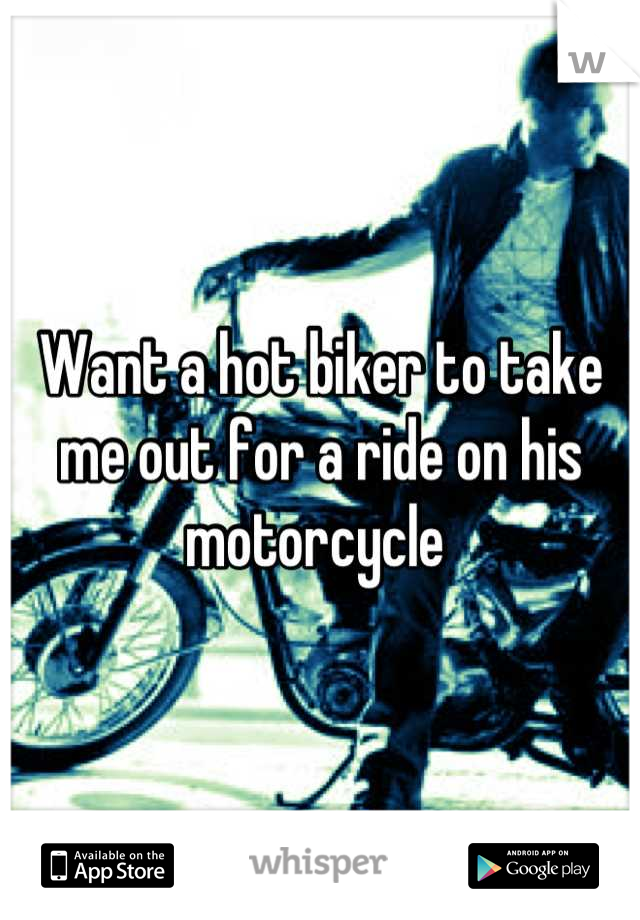 Want a hot biker to take me out for a ride on his motorcycle