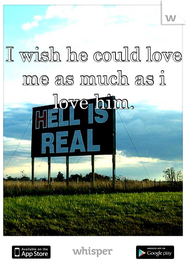 I wish he could love me as much as i love him.