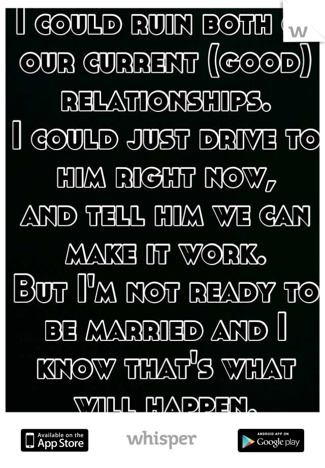I could ruin both of our current (good) relationships. I could just drive to him right now, and tell him we can make it work. But I'm not ready to be married and I know that's what will happen. :(