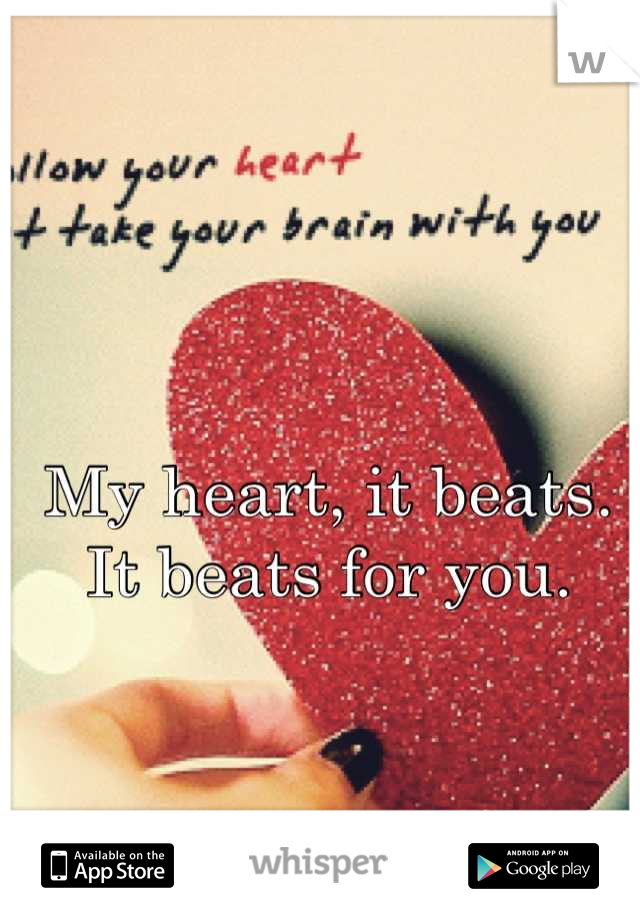 My heart, it beats. It beats for you.