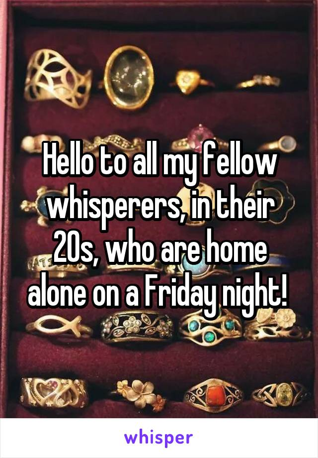 Hello to all my fellow whisperers, in their 20s, who are home alone on a Friday night!