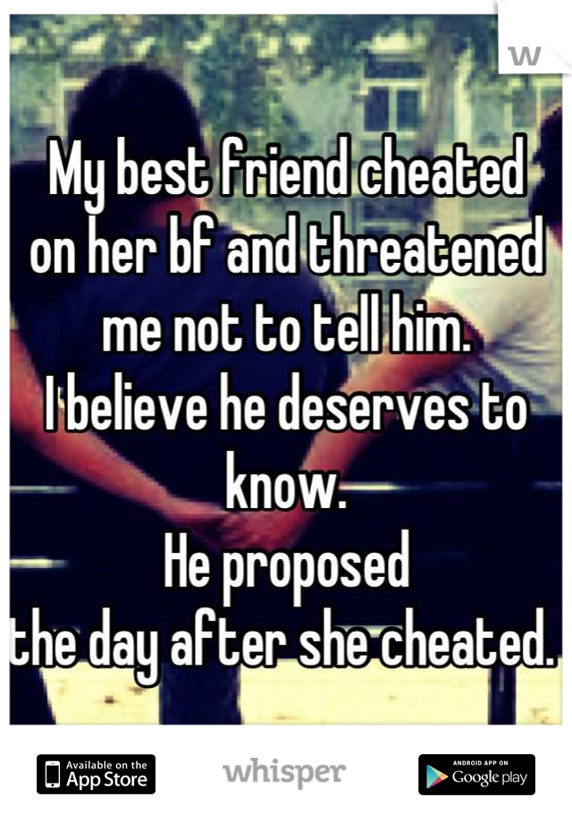 My best friend cheated on her bf and threatened me not to tell him. I believe he deserves to know. He proposed the day after she cheated.