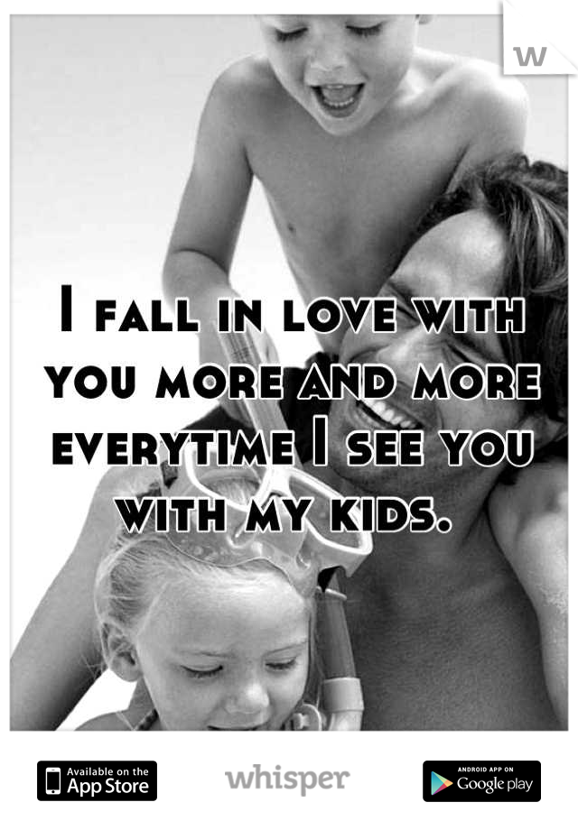 I fall in love with you more and more everytime I see you with my kids.