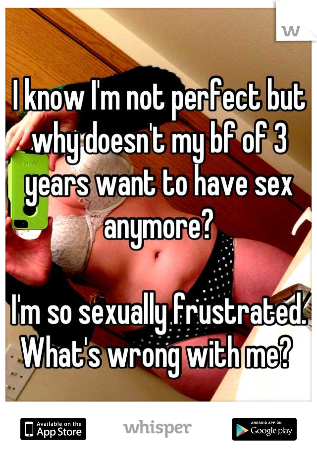 I know I'm not perfect but why doesn't my bf of 3 years want to have sex anymore?   I'm so sexually frustrated.  What's wrong with me?