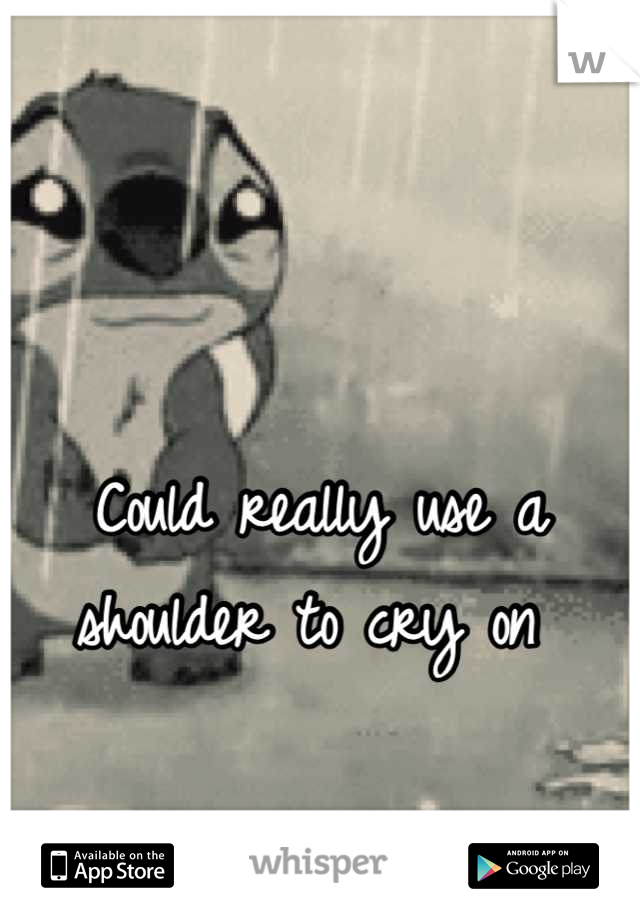 Could really use a shoulder to cry on