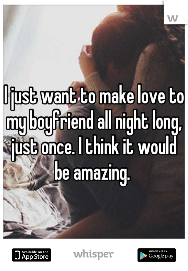 I just want to make love to my boyfriend all night long, just once. I think it would be amazing.