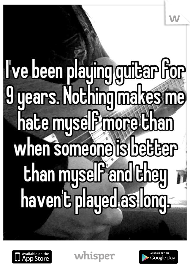 I've been playing guitar for 9 years. Nothing makes me hate myself more than when someone is better than myself and they haven't played as long.