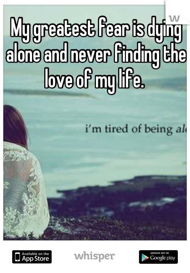 My greatest fear is dying alone and never finding the love of my life.