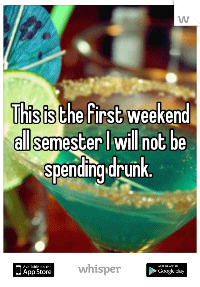 This is the first weekend all semester I will not be spending drunk.