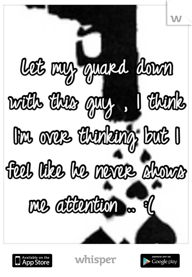 Let my guard down with this guy , I think I'm over thinking but I feel like he never shows me attention .. :(