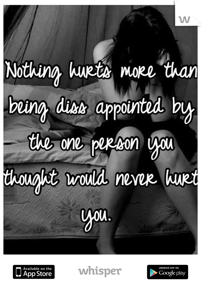 Nothing hurts more than being diss appointed by the one person you thought would never hurt you.