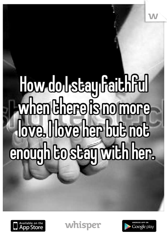 How do I stay faithful when there is no more love. I love her but not enough to stay with her.