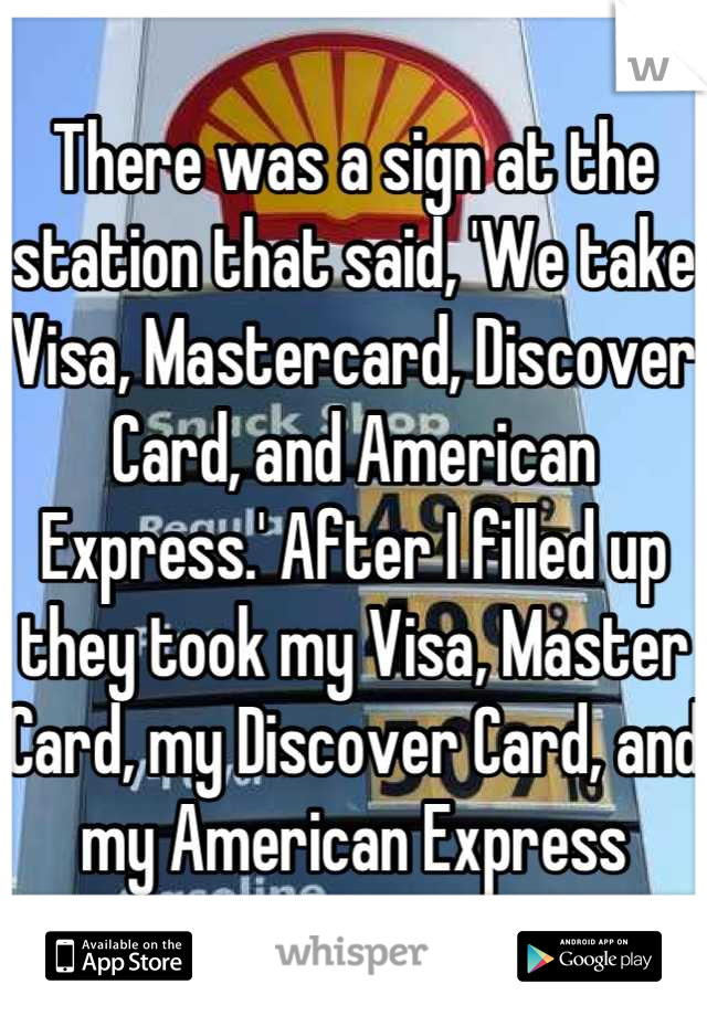 There was a sign at the station that said, 'We take Visa, Mastercard, Discover Card, and American Express.' After I filled up they took my Visa, Master Card, my Discover Card, and my American Express