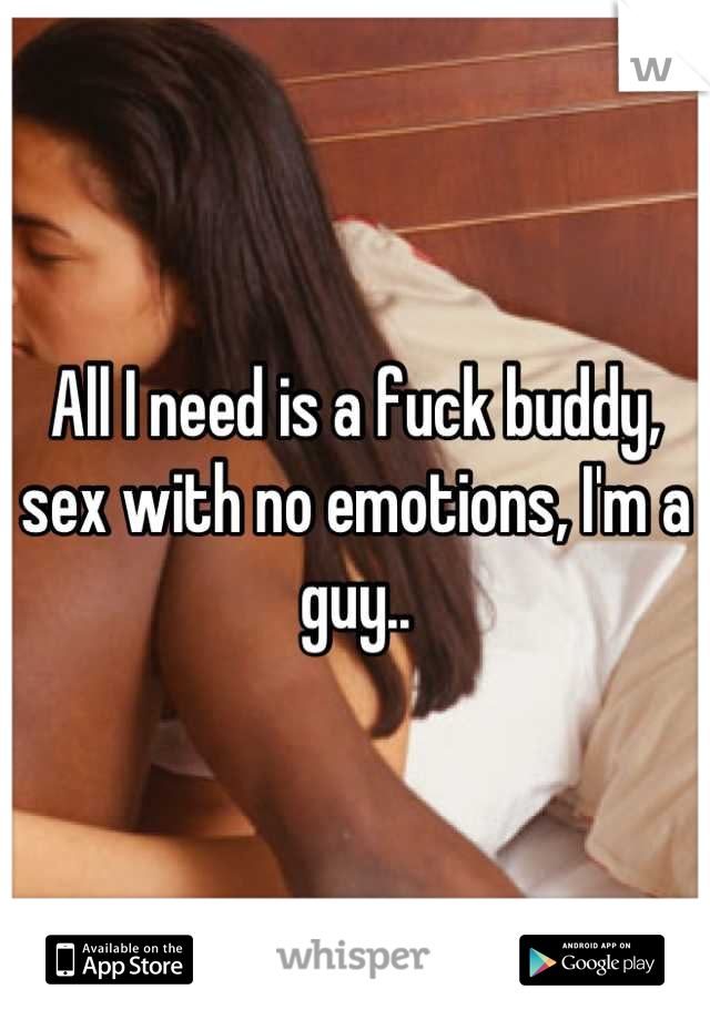 All I need is a fuck buddy, sex with no emotions, I'm a guy..