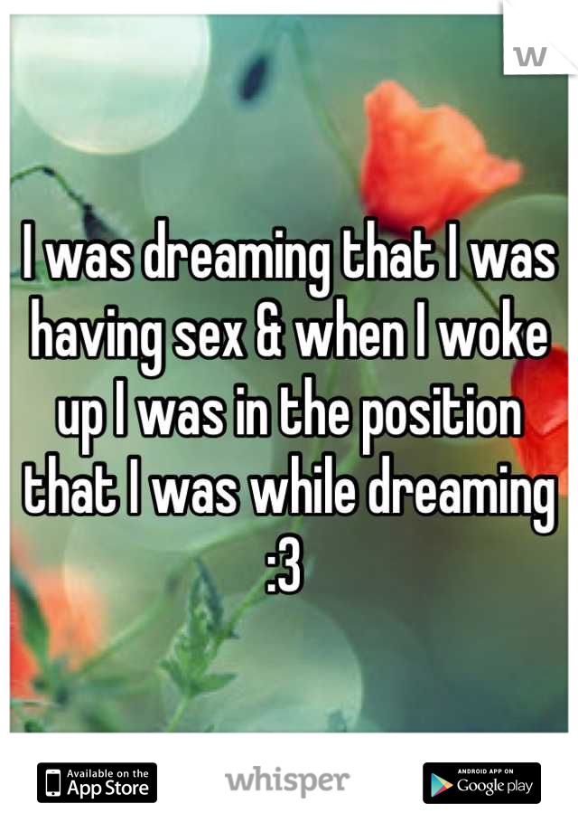 I was dreaming that I was having sex & when I woke up I was in the position that I was while dreaming :3