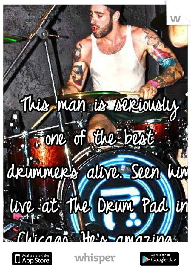 This man is seriously one of the best drummers alive. Seen him live at The Drum Pad in Chicago. He's amazing