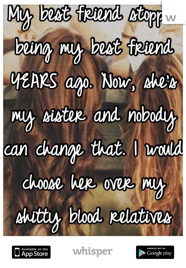 My best friend stopped being my best friend YEARS ago. Now, she's my sister and nobody can change that. I would choose her over my shitty blood relatives any day. <3