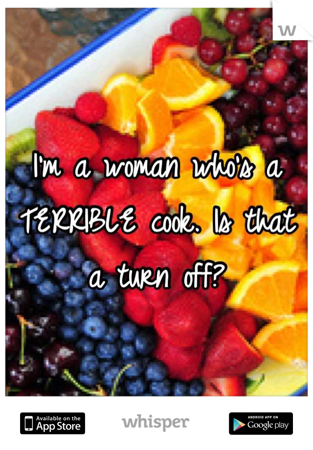 I'm a woman who's a TERRIBLE cook. Is that a turn off?