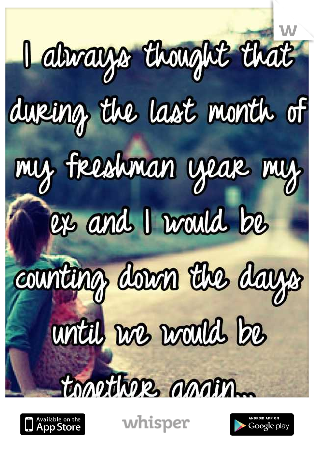 I always thought that during the last month of my freshman year my ex and I would be counting down the days until we would be together again...