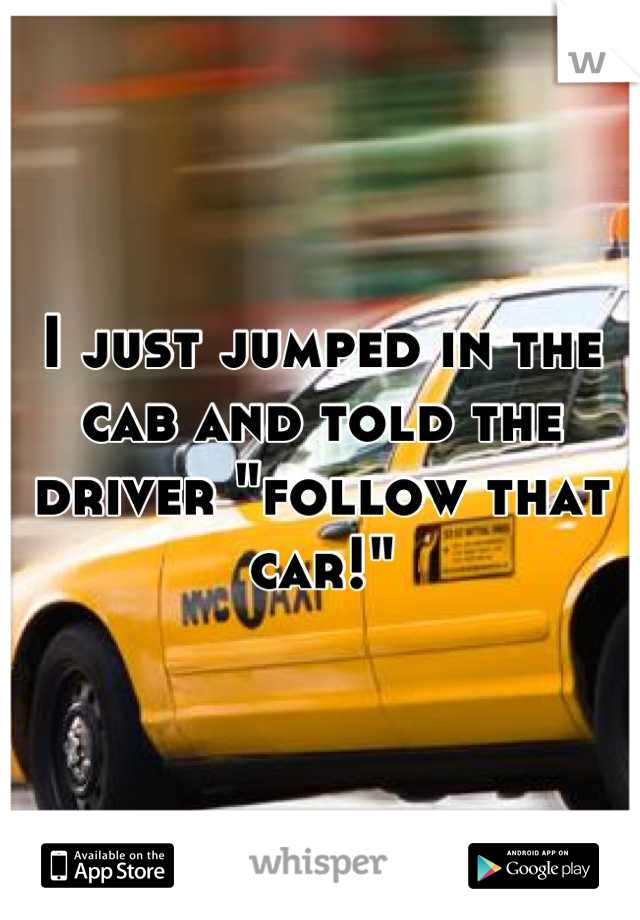 "I just jumped in the cab and told the driver ""follow that car!"""