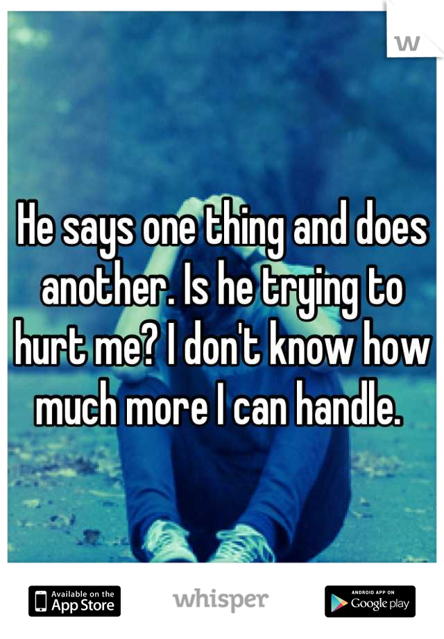 He says one thing and does another. Is he trying to hurt me? I don't know how much more I can handle.