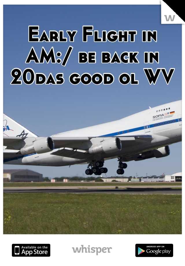 Early Flight in AM:/ be back in 20das good ol WV