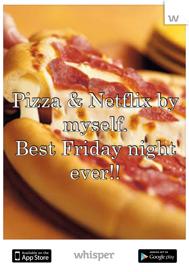 Pizza & Netflix by myself. Best Friday night ever!!
