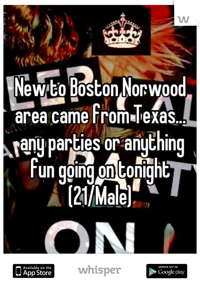 New to Boston Norwood area came from Texas...  any parties or anything fun going on tonight  (21/Male)