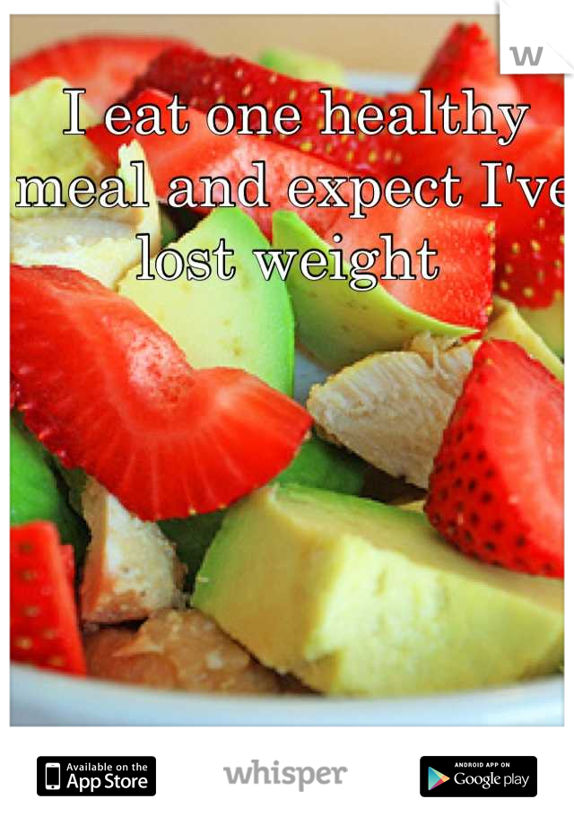 I eat one healthy meal and expect I've lost weight