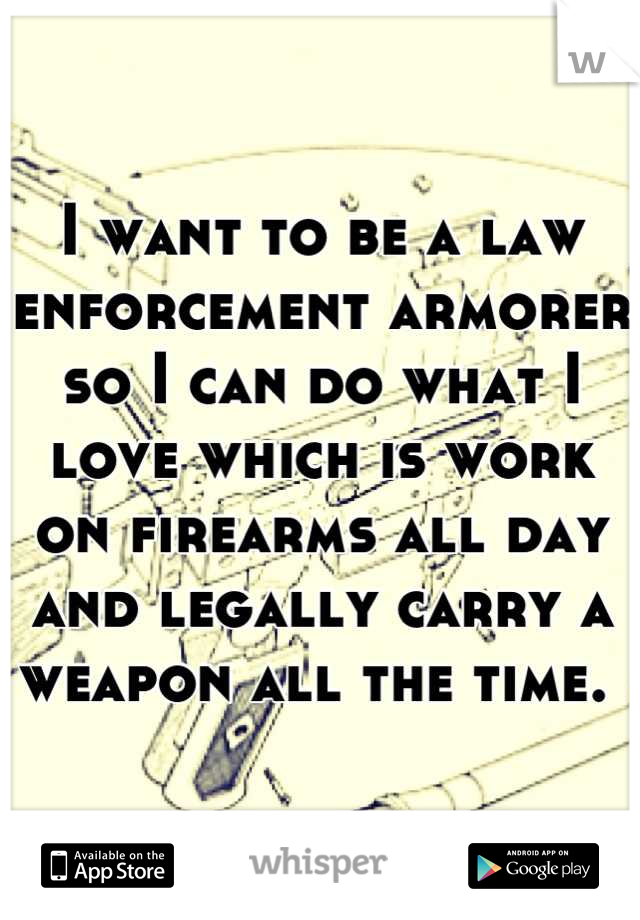 I want to be a law enforcement armorer so I can do what I love which is work on firearms all day and legally carry a weapon all the time.