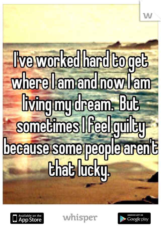I've worked hard to get where I am and now I am living my dream.  But sometimes I feel guilty because some people aren't that lucky.