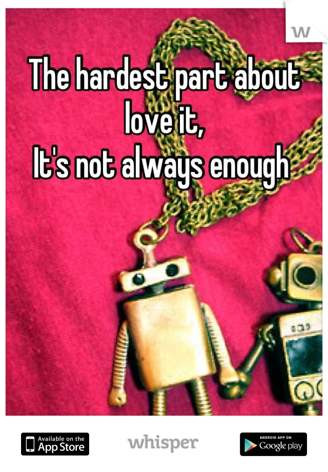 The hardest part about love it, It's not always enough
