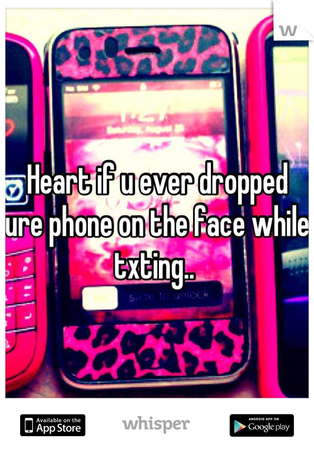 Heart if u ever dropped ure phone on the face while txting..