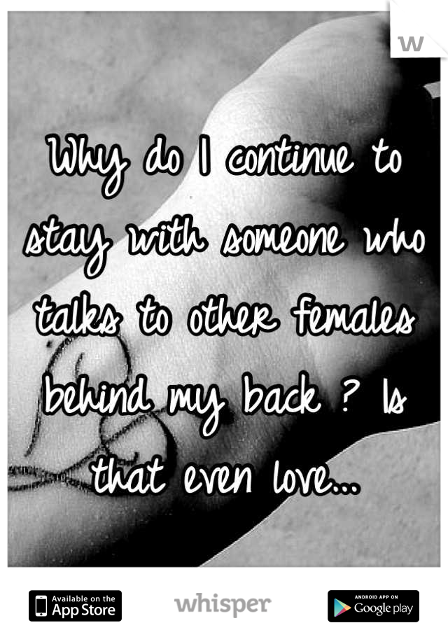 Why do I continue to stay with someone who talks to other females behind my back ? Is that even love...